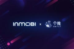 投稿 | InMobi与个推签署战略合作备忘录,深度拓展数据与流量合作