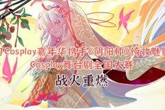 活动   CJCosplay嘉年华携手《阴阳师》绮妆魅影Cosplay舞台剧全国大赛战火重燃!
